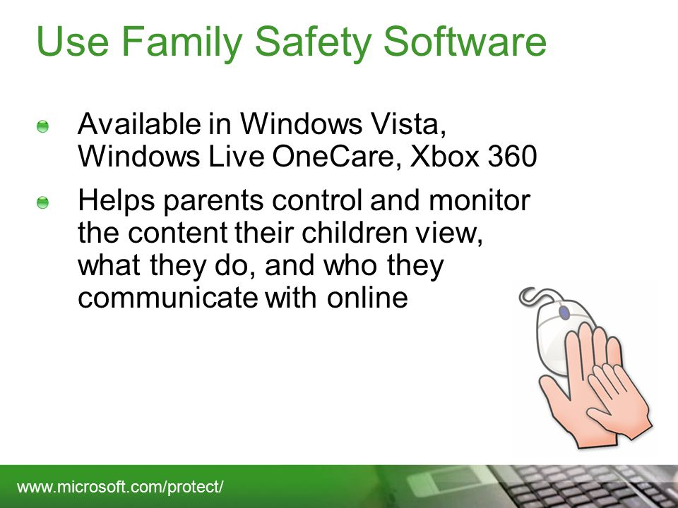 Use Family Safety Software Available in Windows Vista, Windows Live OneCare, Xbox 360 Helps parents control and monitor the content their children view, what they do, and who they communicate with online