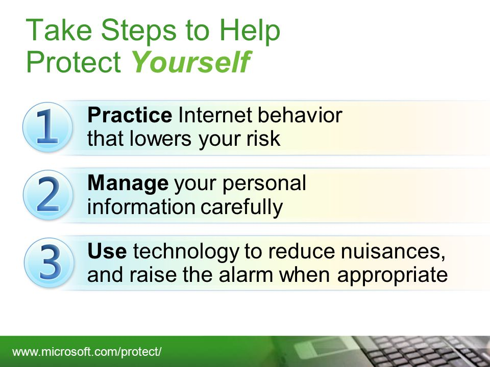 Take Steps to Help Protect Yourself Practice Internet behavior that lowers your risk Manage your personal information carefully Use technology to reduce nuisances, and raise the alarm when appropriate