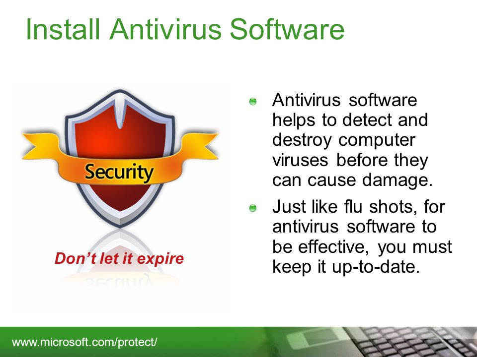 Install Antivirus Software Antivirus software helps to detect and destroy computer viruses before they can cause damage.