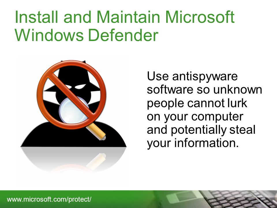 Install and Maintain Microsoft Windows Defender Use antispyware software so unknown people cannot lurk on your computer and potentially steal your information.