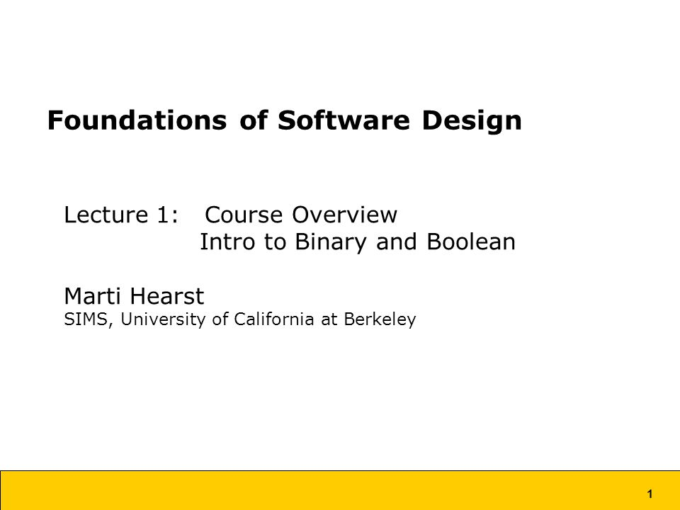 1 Foundations of Software Design Lecture 1: Course Overview Intro to Binary and Boolean Marti Hearst SIMS, University of California at Berkeley