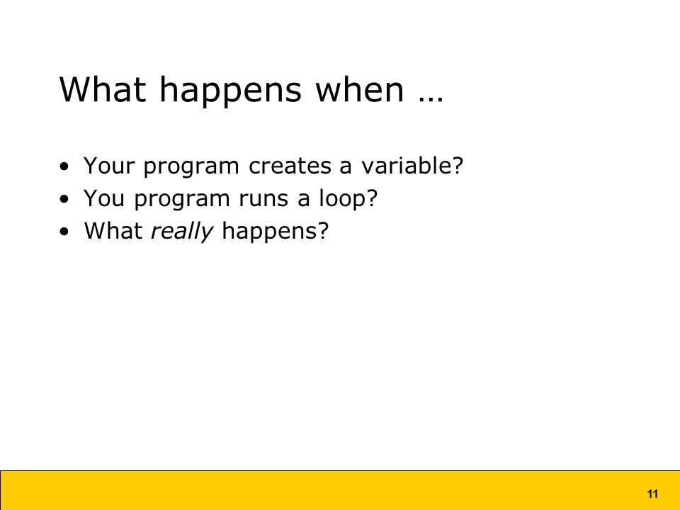 11 What happens when … Your program creates a variable.