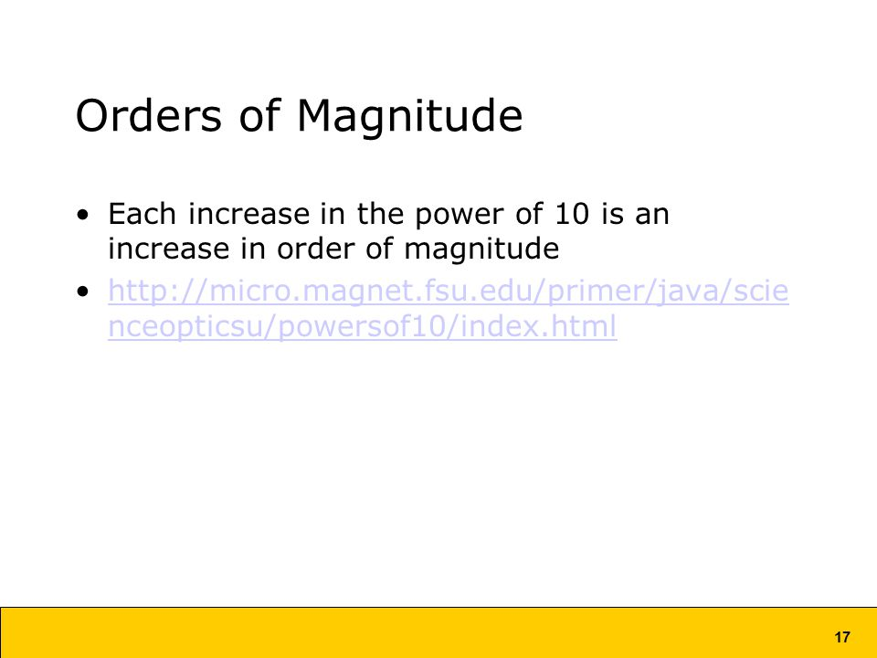 17 Orders of Magnitude Each increase in the power of 10 is an increase in order of magnitude   nceopticsu/powersof10/index.htmlhttp://micro.magnet.fsu.edu/primer/java/scie nceopticsu/powersof10/index.html