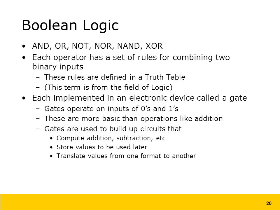 20 Boolean Logic AND, OR, NOT, NOR, NAND, XOR Each operator has a set of rules for combining two binary inputs –These rules are defined in a Truth Table –(This term is from the field of Logic) Each implemented in an electronic device called a gate –Gates operate on inputs of 0's and 1's –These are more basic than operations like addition –Gates are used to build up circuits that Compute addition, subtraction, etc Store values to be used later Translate values from one format to another