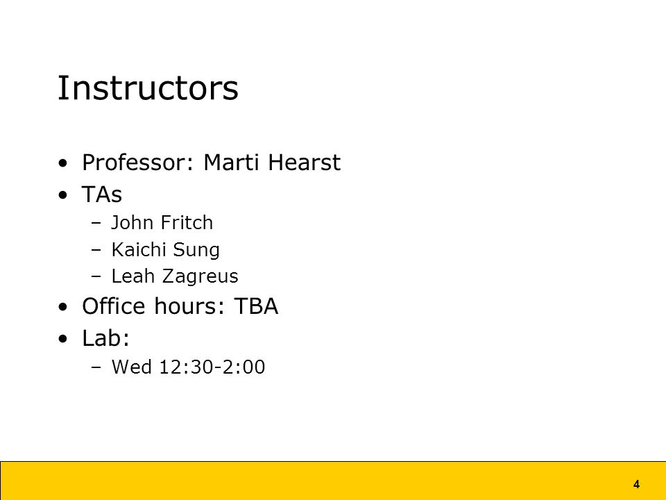 4 Instructors Professor: Marti Hearst TAs –John Fritch –Kaichi Sung –Leah Zagreus Office hours: TBA Lab: –Wed 12:30-2:00