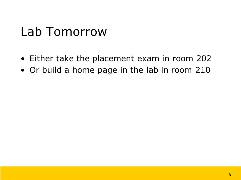 8 Lab Tomorrow Either take the placement exam in room 202 Or build a home page in the lab in room 210