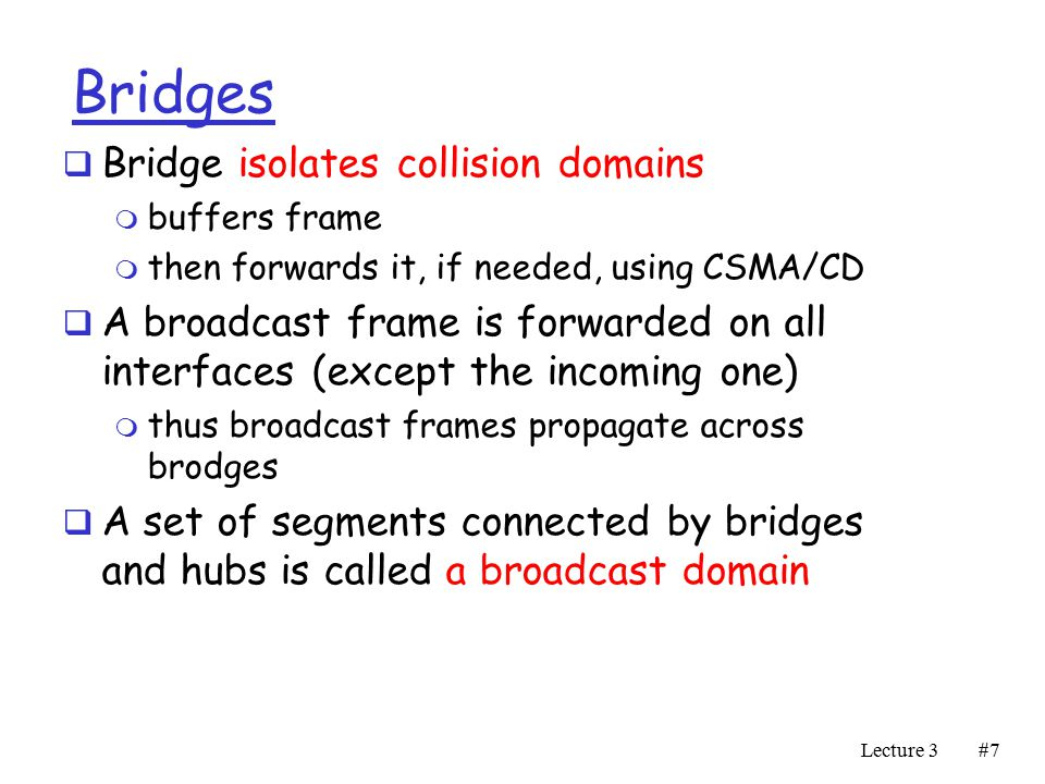 Lecture 3#7#7 Bridges  Bridge isolates collision domains m buffers frame m then forwards it, if needed, using CSMA/CD  A broadcast frame is forwarded on all interfaces (except the incoming one) m thus broadcast frames propagate across brodges  A set of segments connected by bridges and hubs is called a broadcast domain