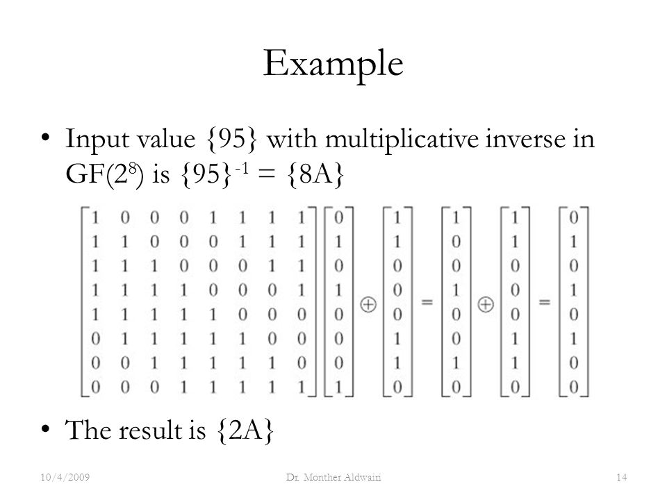 Example Input value {95} with multiplicative inverse in GF(2 8 ) is {95} -1 = {8A} The result is {2A} 10/4/2009Dr.