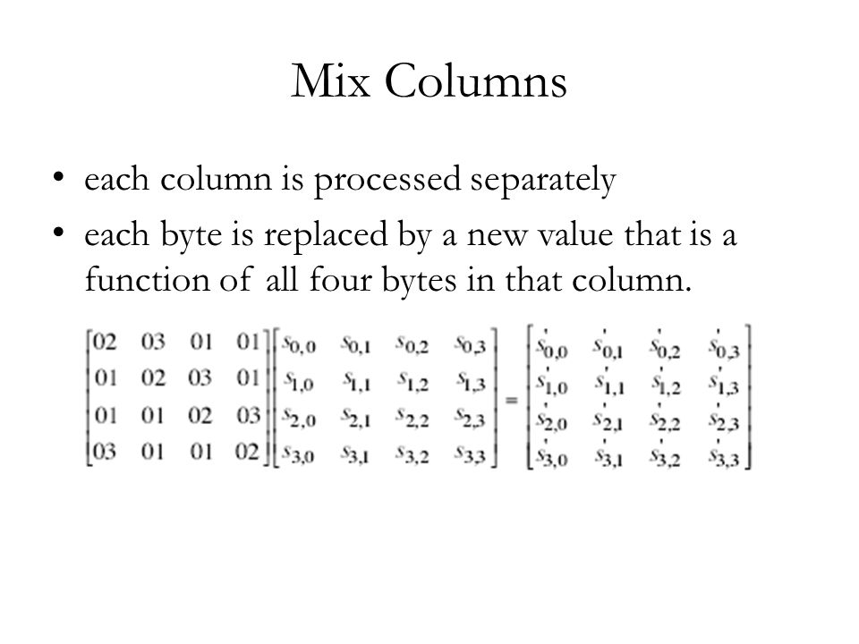 Mix Columns each column is processed separately each byte is replaced by a new value that is a function of all four bytes in that column.