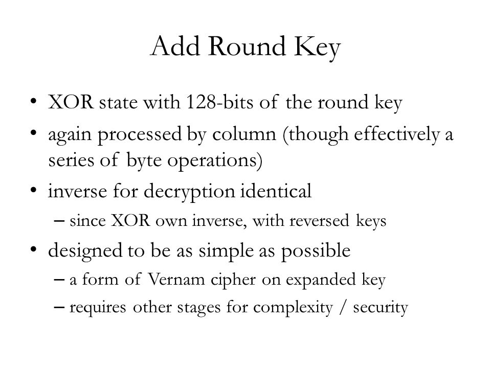 Add Round Key XOR state with 128-bits of the round key again processed by column (though effectively a series of byte operations) inverse for decryption identical – since XOR own inverse, with reversed keys designed to be as simple as possible – a form of Vernam cipher on expanded key – requires other stages for complexity / security