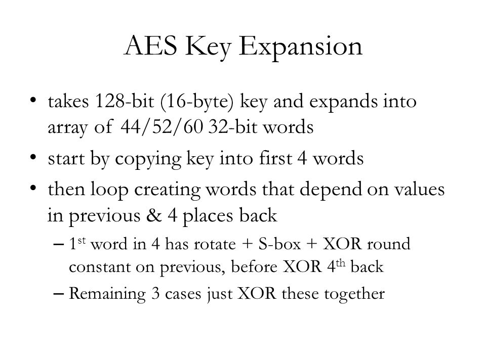 AES Key Expansion takes 128-bit (16-byte) key and expands into array of 44/52/60 32-bit words start by copying key into first 4 words then loop creating words that depend on values in previous & 4 places back – 1 st word in 4 has rotate + S-box + XOR round constant on previous, before XOR 4 th back – Remaining 3 cases just XOR these together