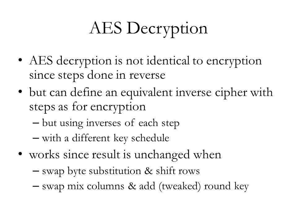 AES Decryption AES decryption is not identical to encryption since steps done in reverse but can define an equivalent inverse cipher with steps as for encryption – but using inverses of each step – with a different key schedule works since result is unchanged when – swap byte substitution & shift rows – swap mix columns & add (tweaked) round key