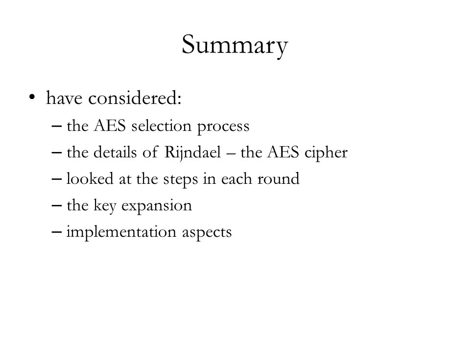 Summary have considered: – the AES selection process – the details of Rijndael – the AES cipher – looked at the steps in each round – the key expansion – implementation aspects