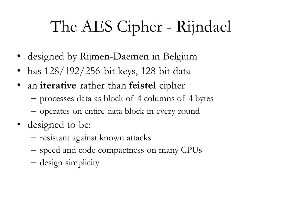 The AES Cipher - Rijndael designed by Rijmen-Daemen in Belgium has 128/192/256 bit keys, 128 bit data an iterative rather than feistel cipher – processes data as block of 4 columns of 4 bytes – operates on entire data block in every round designed to be: – resistant against known attacks – speed and code compactness on many CPUs – design simplicity
