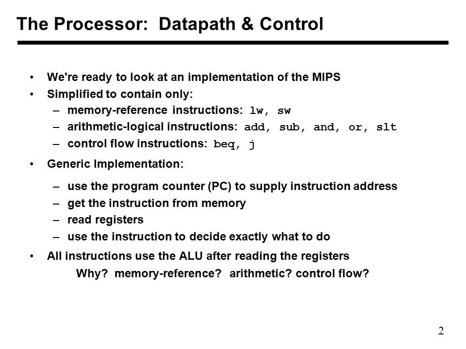2 We re ready to look at an implementation of the MIPS Simplified to contain only: –memory-reference instructions: lw, sw –arithmetic-logical instructions: add, sub, and, or, slt –control flow instructions: beq, j Generic Implementation: –use the program counter (PC) to supply instruction address –get the instruction from memory –read registers –use the instruction to decide exactly what to do All instructions use the ALU after reading the registers Why.