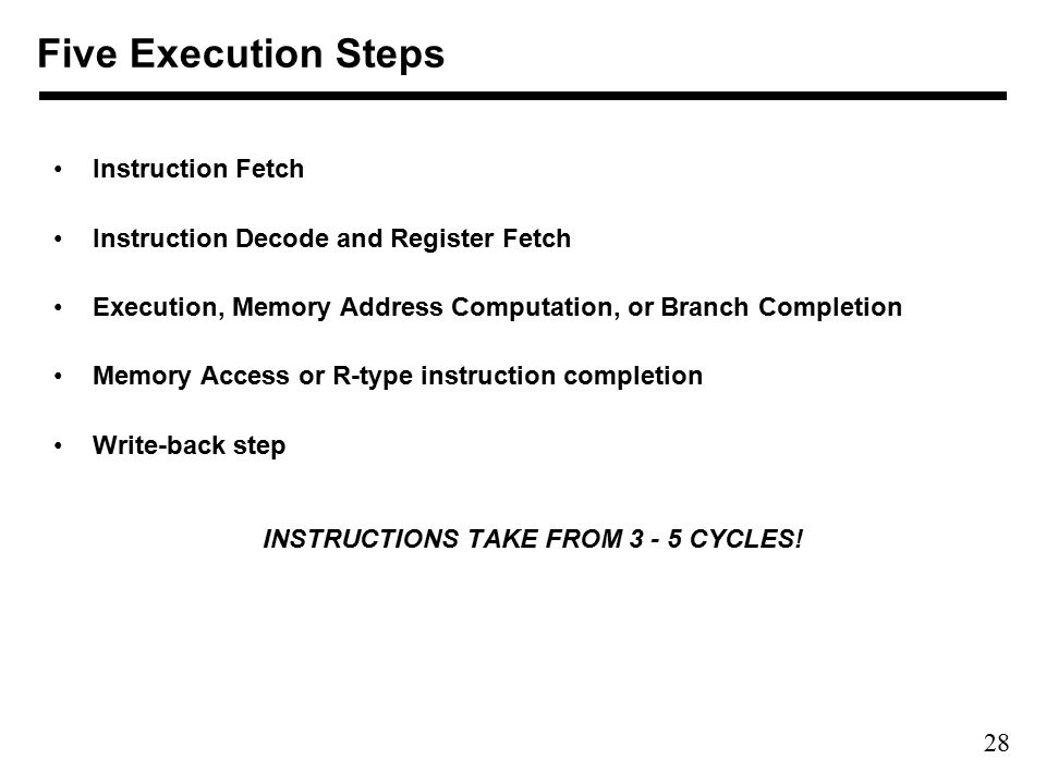 28 Instruction Fetch Instruction Decode and Register Fetch Execution, Memory Address Computation, or Branch Completion Memory Access or R-type instruction completion Write-back step INSTRUCTIONS TAKE FROM CYCLES.