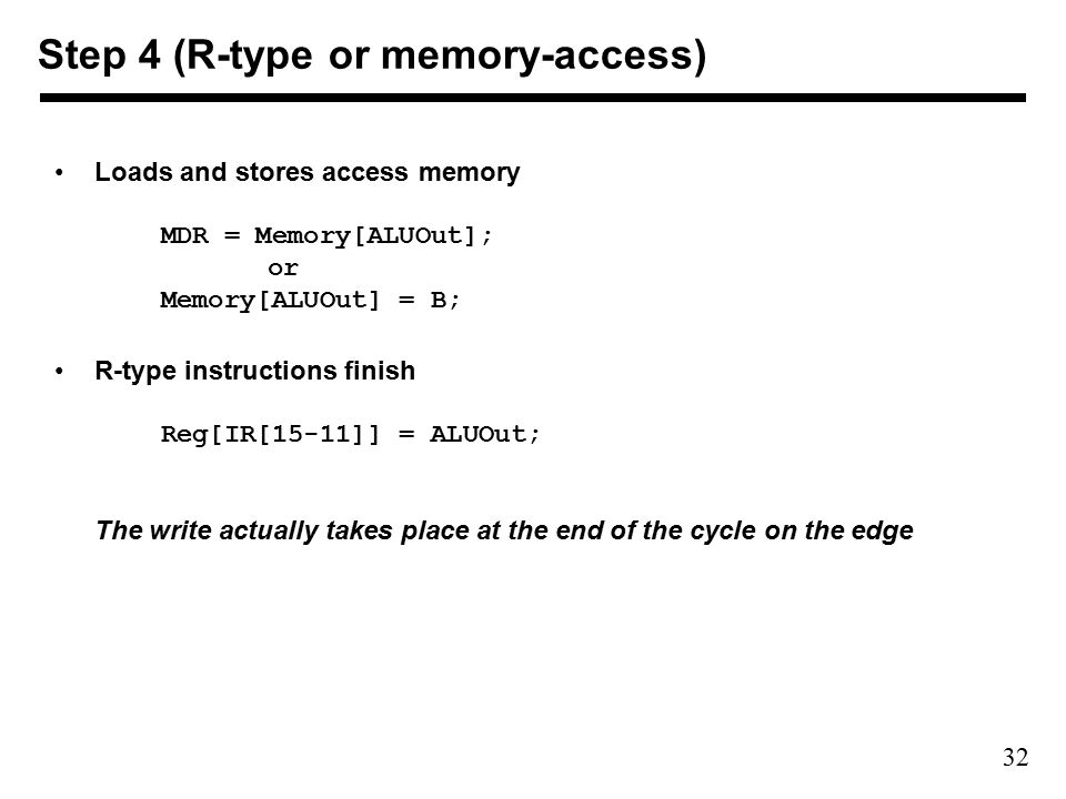 32 Loads and stores access memory MDR = Memory[ALUOut]; or Memory[ALUOut] = B; R-type instructions finish Reg[IR[15-11]] = ALUOut; The write actually takes place at the end of the cycle on the edge Step 4 (R-type or memory-access)