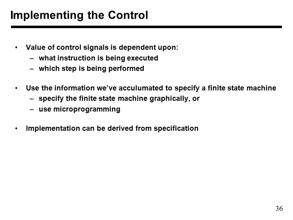 36 Value of control signals is dependent upon: –what instruction is being executed –which step is being performed Use the information we've acculumated to specify a finite state machine –specify the finite state machine graphically, or –use microprogramming Implementation can be derived from specification Implementing the Control