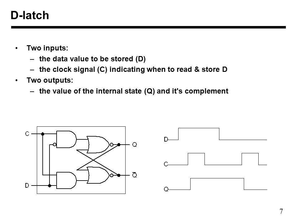 7 Two inputs: –the data value to be stored (D) –the clock signal (C) indicating when to read & store D Two outputs: –the value of the internal state (Q) and it s complement D-latch