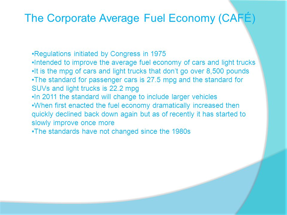 The Corporate Average Fuel Economy (CAFÉ) Regulations initiated by Congress in 1975 Intended to improve the average fuel economy of cars and light trucks It is the mpg of cars and light trucks that don't go over 8,500 pounds The standard for passenger cars is 27.5 mpg and the standard for SUVs and light trucks is 22.2 mpg In 2011 the standard will change to include larger vehicles When first enacted the fuel economy dramatically increased then quickly declined back down again but as of recently it has started to slowly improve once more The standards have not changed since the 1980s
