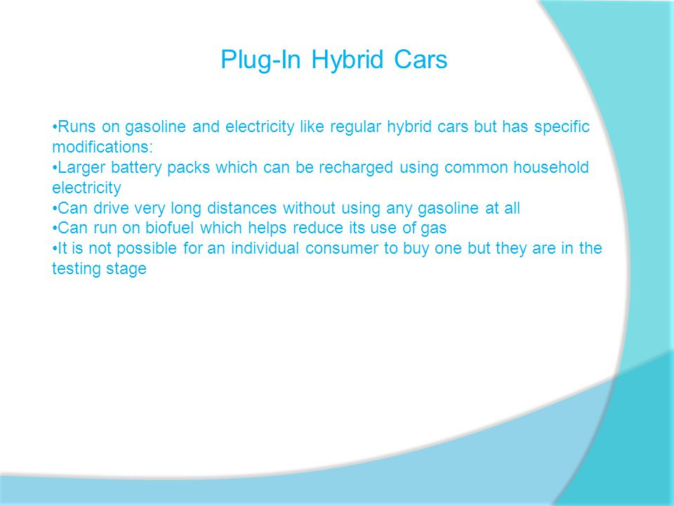 Plug-In Hybrid Cars Runs on gasoline and electricity like regular hybrid cars but has specific modifications: Larger battery packs which can be recharged using common household electricity Can drive very long distances without using any gasoline at all Can run on biofuel which helps reduce its use of gas It is not possible for an individual consumer to buy one but they are in the testing stage