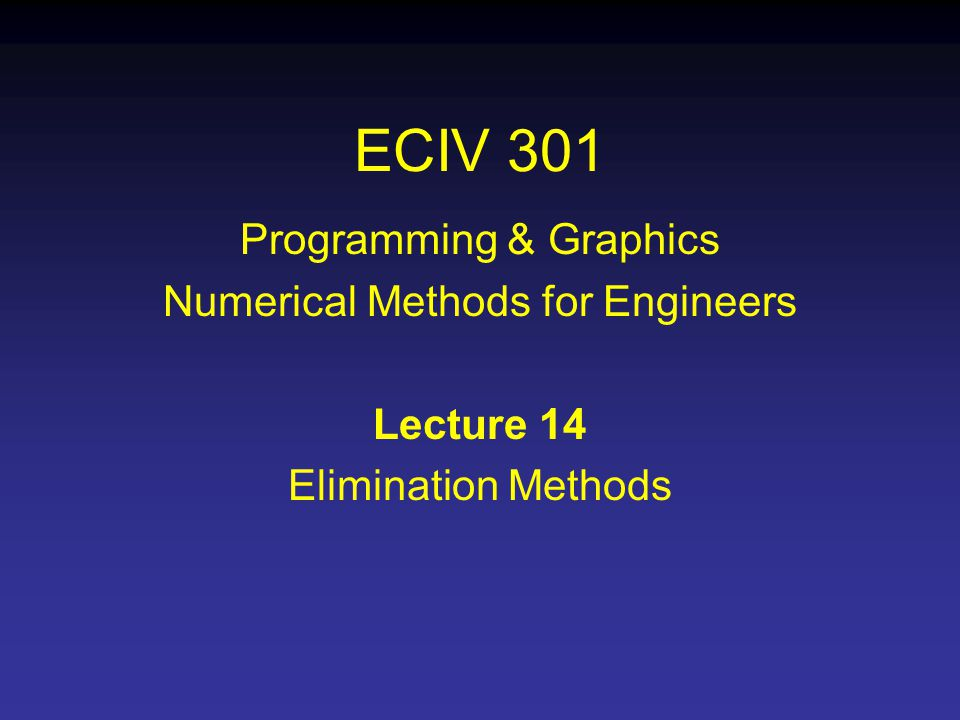 ECIV 301 Programming & Graphics Numerical Methods for Engineers Lecture 14 Elimination Methods