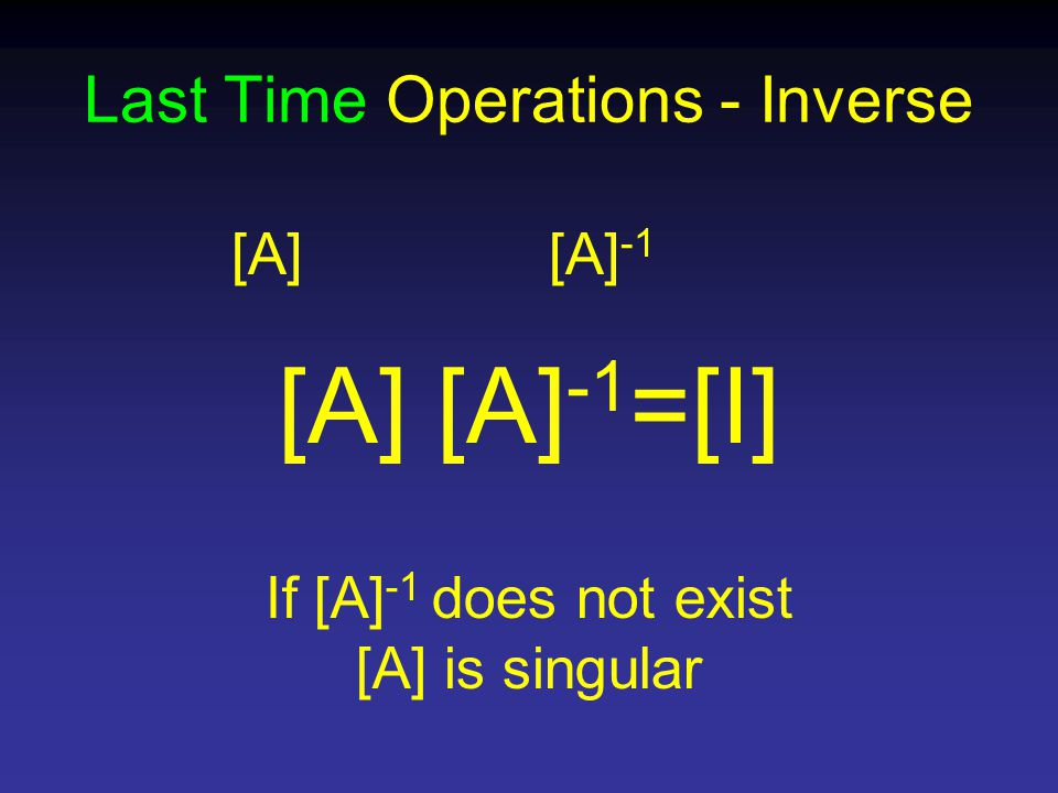 Last Time Operations - Inverse [A][A] -1 [A] [A] -1 =[I] If [A] -1 does not exist [A] is singular