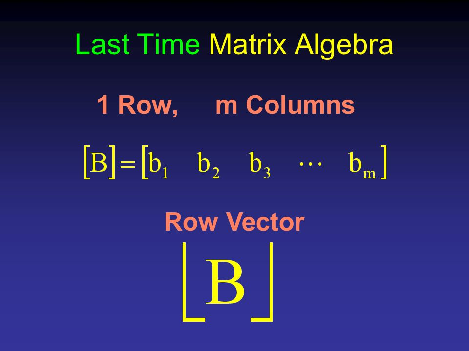 Last Time Matrix Algebra 1 Row, m Columns Row Vector