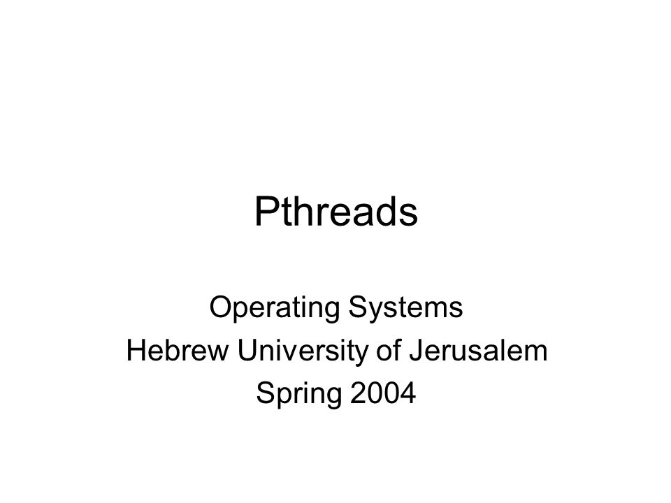 Pthreads Operating Systems Hebrew University of Jerusalem Spring 2004