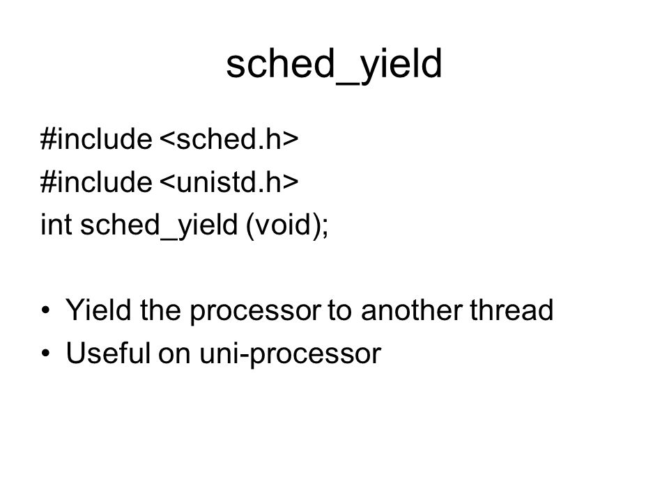 sched_yield #include int sched_yield (void); Yield the processor to another thread Useful on uni-processor