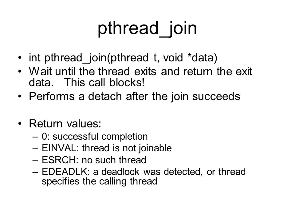 pthread_join int pthread_join(pthread t, void *data) Wait until the thread exits and return the exit data.