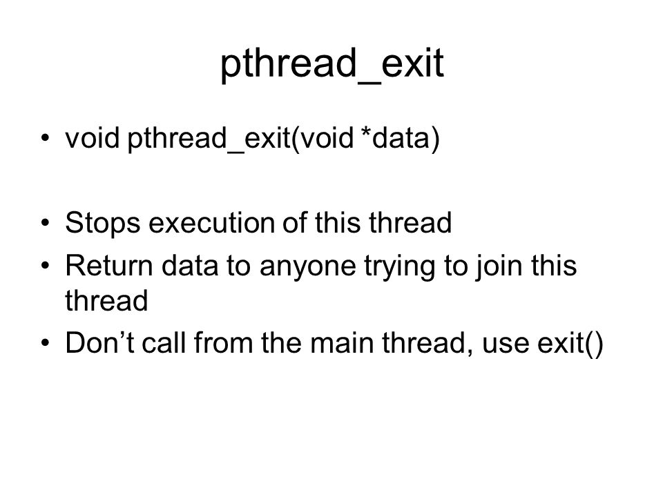 pthread_exit void pthread_exit(void *data) Stops execution of this thread Return data to anyone trying to join this thread Don't call from the main thread, use exit()