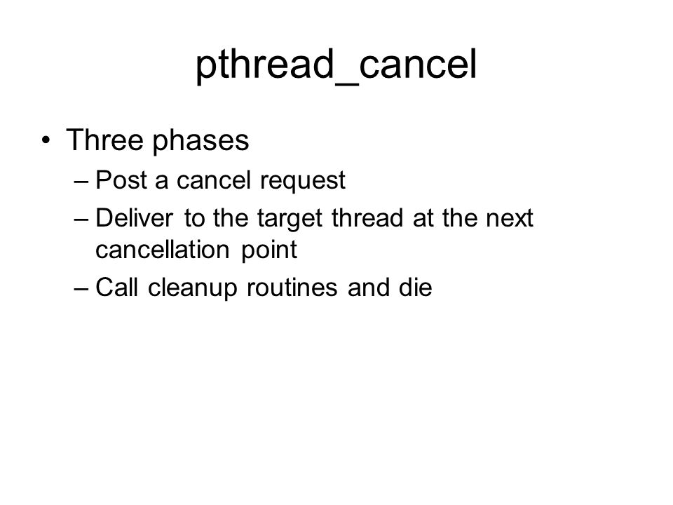 pthread_cancel Three phases –Post a cancel request –Deliver to the target thread at the next cancellation point –Call cleanup routines and die