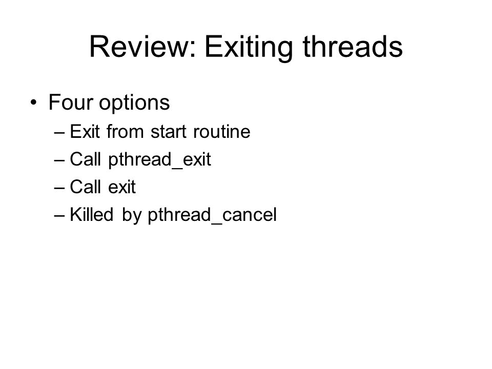 Review: Exiting threads Four options –Exit from start routine –Call pthread_exit –Call exit –Killed by pthread_cancel