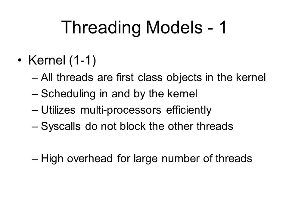 Threading Models - 1 Kernel (1-1) –All threads are first class objects in the kernel –Scheduling in and by the kernel –Utilizes multi-processors efficiently –Syscalls do not block the other threads –High overhead for large number of threads