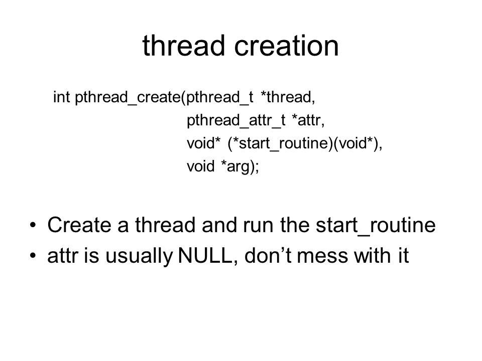 thread creation int pthread_create(pthread_t *thread, pthread_attr_t *attr, void* (*start_routine)(void*), void *arg); Create a thread and run the start_routine attr is usually NULL, don't mess with it