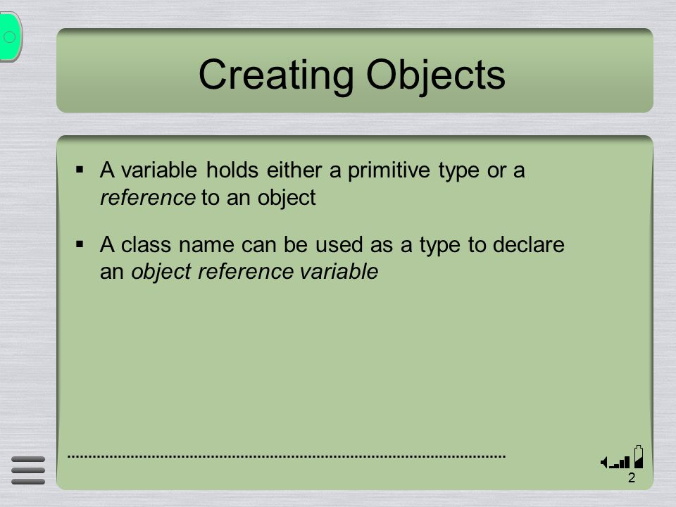 2 Creating Objects  A variable holds either a primitive type or a reference to an object  A class name can be used as a type to declare an object reference variable