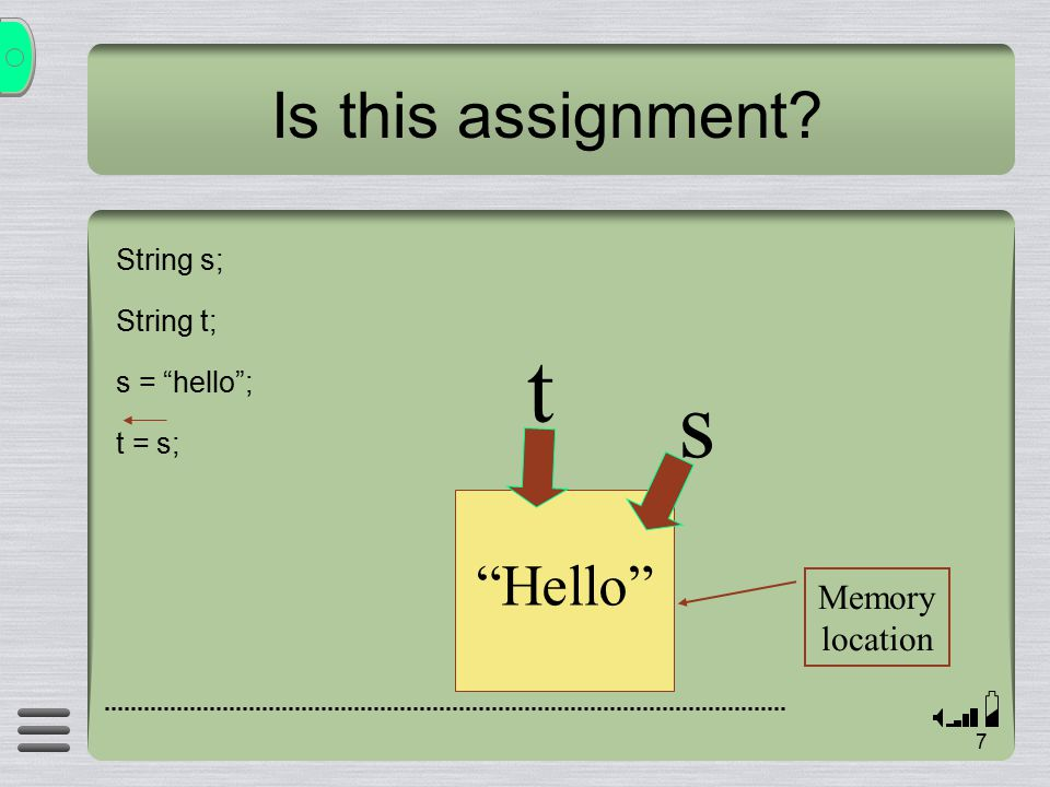 7 Is this assignment String s; String t; s = hello ; t = s; s Hello Memory location t