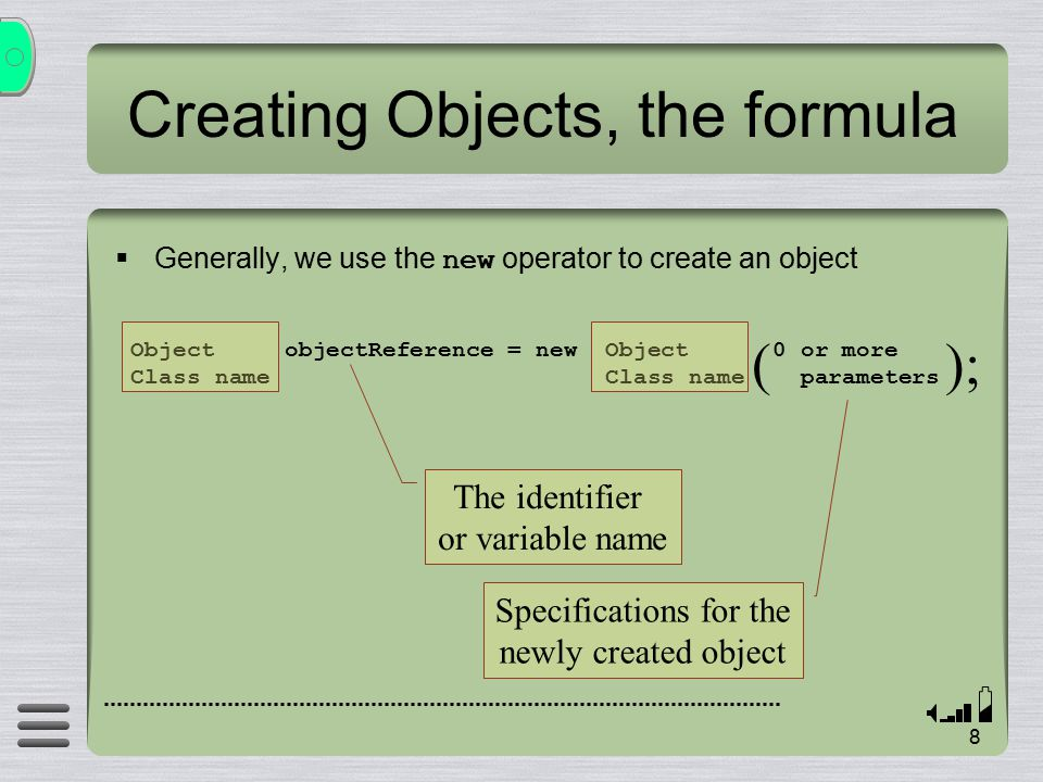 8 Creating Objects, the formula  Generally, we use the new operator to create an object Object objectReference = new Object 0 or more Class name Class name parameters ( ); The identifier or variable name Specifications for the newly created object