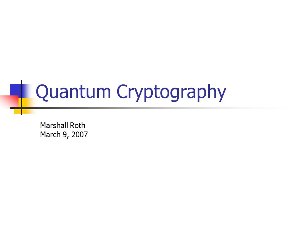 Quantum Cryptography Marshall Roth March 9, 2007