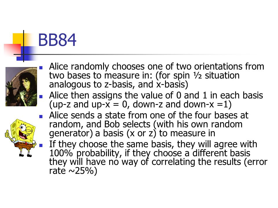 BB84 Alice randomly chooses one of two orientations from two bases to measure in: (for spin ½ situation analogous to z-basis, and x-basis) Alice then assigns the value of 0 and 1 in each basis (up-z and up-x = 0, down-z and down-x =1) Alice sends a state from one of the four bases at random, and Bob selects (with his own random generator) a basis (x or z) to measure in If they choose the same basis, they will agree with 100% probability, if they choose a different basis they will have no way of correlating the results (error rate ~25%)
