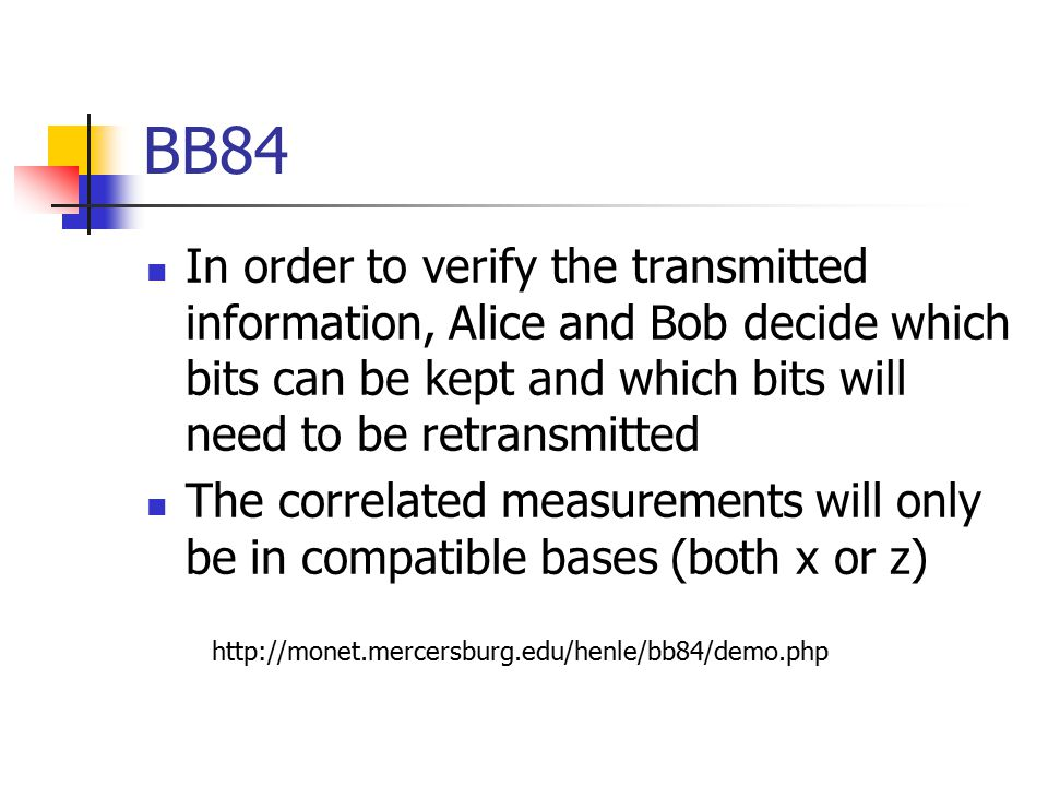 BB84 In order to verify the transmitted information, Alice and Bob decide which bits can be kept and which bits will need to be retransmitted The correlated measurements will only be in compatible bases (both x or z)