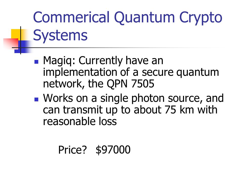 Commerical Quantum Crypto Systems Magiq: Currently have an implementation of a secure quantum network, the QPN 7505 Works on a single photon source, and can transmit up to about 75 km with reasonable loss Price.