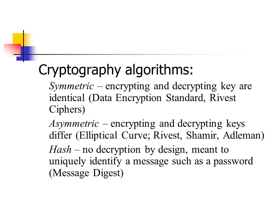 Cryptography algorithms: Symmetric – encrypting and decrypting key are identical (Data Encryption Standard, Rivest Ciphers) Asymmetric – encrypting and decrypting keys differ (Elliptical Curve; Rivest, Shamir, Adleman) Hash – no decryption by design, meant to uniquely identify a message such as a password (Message Digest)