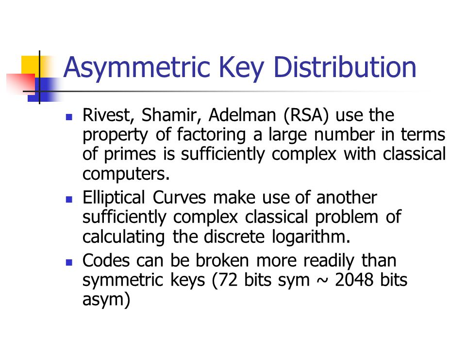 Asymmetric Key Distribution Rivest, Shamir, Adelman (RSA) use the property of factoring a large number in terms of primes is sufficiently complex with classical computers.
