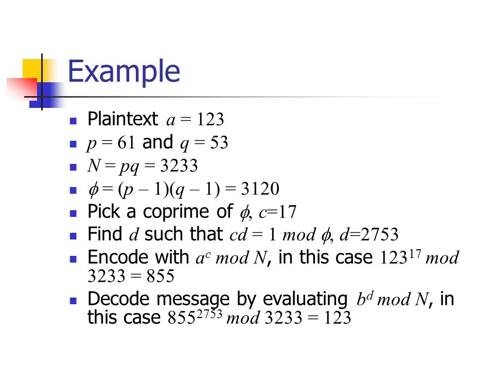 Example Plaintext a = 123 p = 61 and q = 53 N = pq = 3233  = (p – 1)(q – 1) = 3120 Pick a coprime of , c=17 Find d such that cd = 1 mod , d=2753 Encode with a c mod N, in this case mod 3233 = 855 Decode message by evaluating b d mod N, in this case mod 3233 = 123