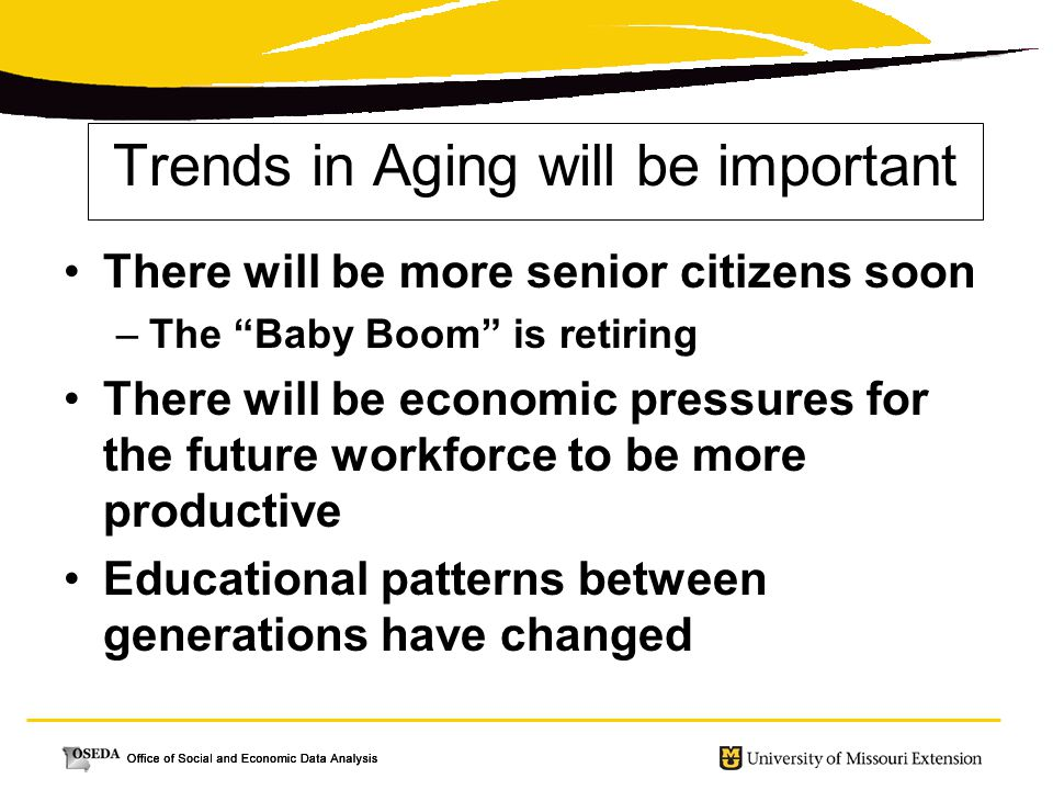 Trends in Aging will be important There will be more senior citizens soon –The Baby Boom is retiring There will be economic pressures for the future workforce to be more productive Educational patterns between generations have changed