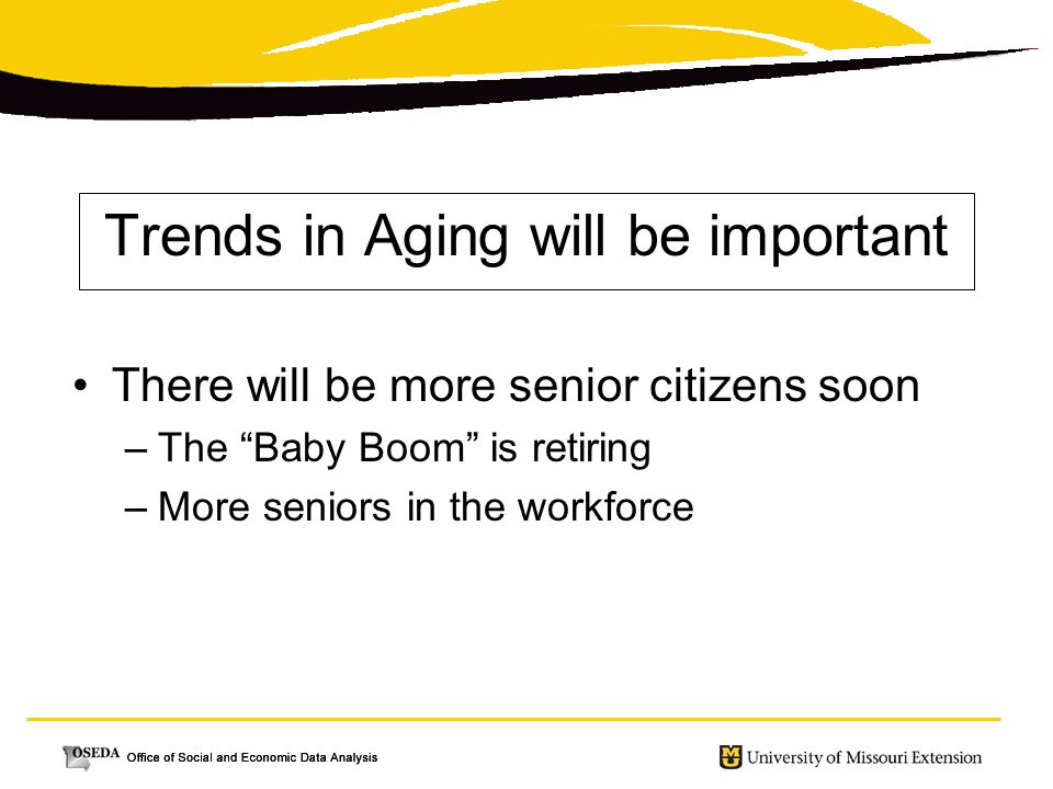 Trends in Aging will be important There will be more senior citizens soon –The Baby Boom is retiring –More seniors in the workforce