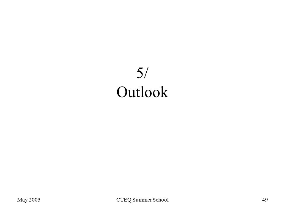 May 2005CTEQ Summer School49 5/ Outlook