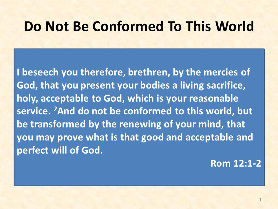 Do Not Be Conformed To This World 1 I beseech you therefore, brethren, by the mercies of God, that you present your bodies a living sacrifice, holy, acceptable to God, which is your reasonable service.